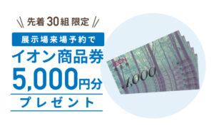 先着30組限定!ご来場予約でイオン商品券5,000円分プレゼント
